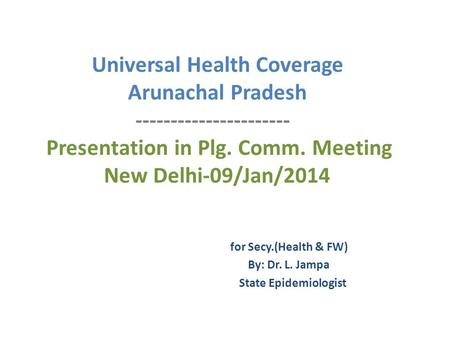 Universal Health Coverage Arunachal Pradesh ---------------------- Presentation in Plg. Comm. Meeting New Delhi-09/Jan/2014 for Secy.(Health & FW) By: