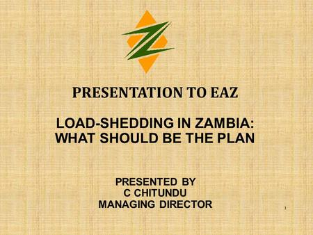 Presentation to EAZ load-shedding in Zambia: what should be the plan PRESENTED BY C CHITUNDU MANAGING DIRECTOR.