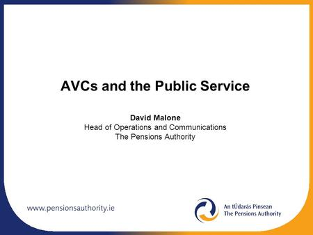 AVCs and the Public Service David Malone Head of Operations and Communications The Pensions Authority.