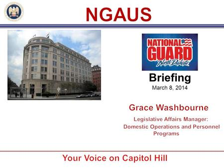Briefing March 8, 2014. NGAUS was formed by militia officers in 1878 to obtain better equipment and training by petitioning Congress for more resources.