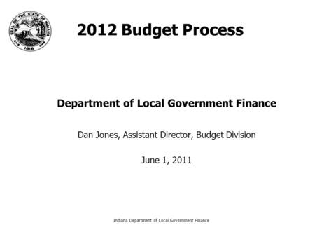 Indiana Department of Local Government Finance1 2012 Budget Process Department of Local Government Finance Dan Jones, Assistant Director, Budget Division.
