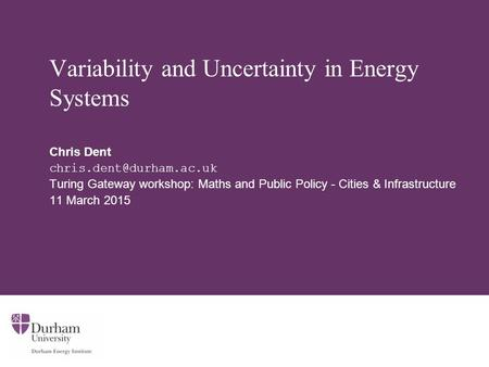 Variability and Uncertainty in Energy Systems Chris Dent Turing Gateway workshop: Maths and Public Policy - Cities & Infrastructure.