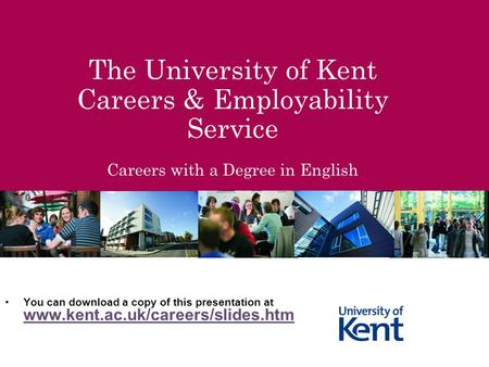 The University of Kent Careers & Employability Service Careers with a Degree in English You can download a copy of this presentation at www.kent.ac.uk/careers/slides.htm.