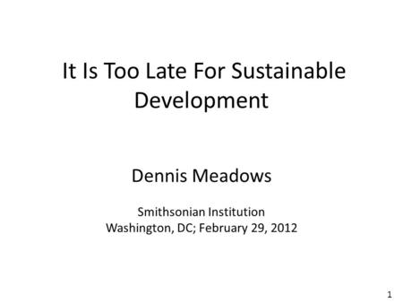 1 It Is Too Late For Sustainable Development Dennis Meadows Smithsonian Institution Washington, DC; February 29, 2012.