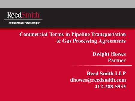Commercial Terms in Pipeline Transportation & Gas Processing Agreements Dwight Howes Partner Reed Smith LLP 412-288-5933.