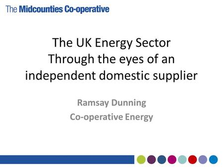 The UK Energy Sector Through the eyes of an independent domestic supplier Ramsay Dunning Co-operative Energy.