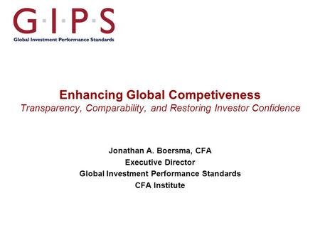 Enhancing Global Competiveness Transparency, Comparability, and Restoring Investor Confidence Jonathan A. Boersma, CFA Executive Director Global Investment.