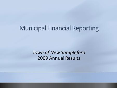 Town of New Sampleford 2009 Annual Results. Municipal financial statements Demonstrate accountability and transparency to citizens Fulfill legislated.