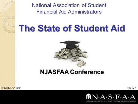 National Association of Student Financial Aid Administrators The State of Student Aid NJASFAA Conference Slide 1 © NASFAA 2011.