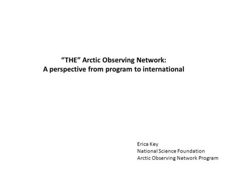 """THE"" Arctic Observing Network: A perspective from program to international Erica Key National Science Foundation Arctic Observing Network Program."