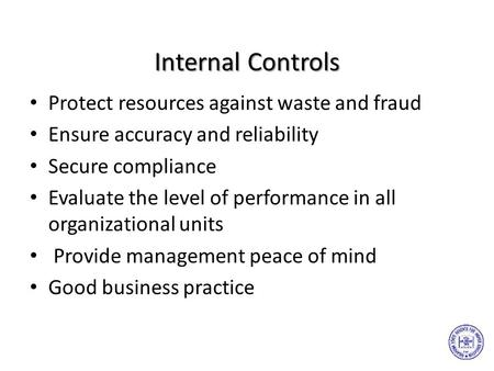 Internal Controls Protect resources against waste and fraud Ensure accuracy and reliability Secure compliance Evaluate the level of performance in all.