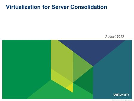 © 2011 VMware Inc. All rights reserved Virtualization for Server Consolidation August 2013.