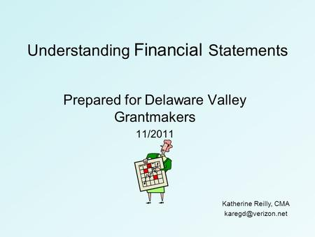 Understanding Financial Statements Prepared for Delaware Valley Grantmakers 11/2011 Katherine Reilly, CMA