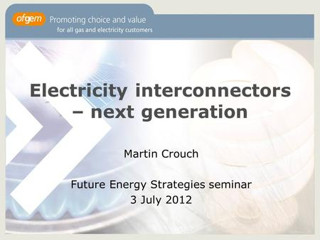 Electricity interconnectors – next generation Martin Crouch Future Energy Strategies seminar 3 July 2012.