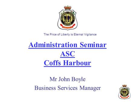 Administration Seminar ASC Coffs Harbour Mr John Boyle Business Services Manager The Price of Liberty is Eternal Vigilance.
