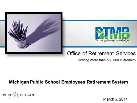 March 6, 2014 Office of Retirement Services Serving more than 530,000 customers Michigan Public School Employees Retirement System.