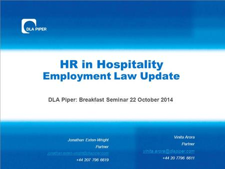 HR in Hospitality Employment Law Update DLA Piper: Breakfast Seminar 22 October 2014 Vinita Arora Partner +44 20 7796 6611 Jonathan.