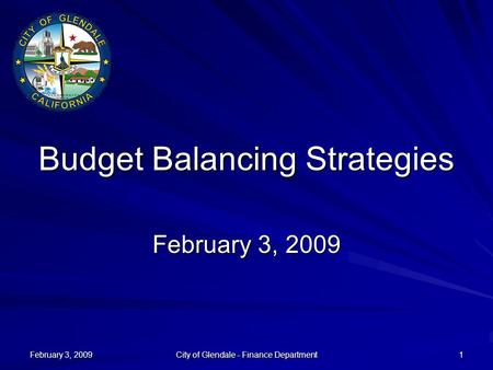 February 3, 2009 City of Glendale - Finance Department 1 Budget Balancing Strategies February 3, 2009.