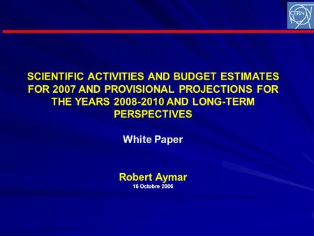 SCIENTIFIC ACTIVITIES AND BUDGET ESTIMATES FOR 2007 AND PROVISIONAL PROJECTIONS FOR THE YEARS 2008-2010 AND LONG-TERM PERSPECTIVES White Paper Robert Aymar.