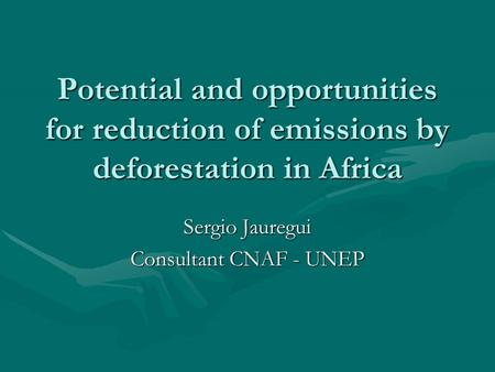 Potential and opportunities for reduction of emissions by deforestation in Africa Sergio Jauregui Consultant CNAF - UNEP.