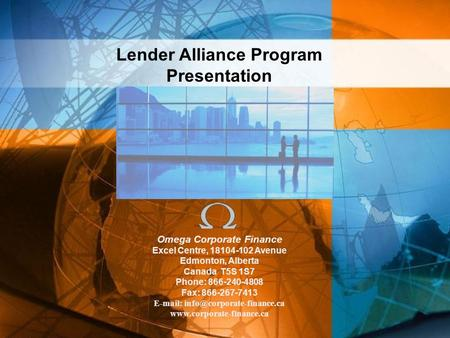 Lender Alliance Program Presentation Omega Corporate Finance Excel Centre, 18104-102 Avenue Edmonton, Alberta Canada T5S 1S7 Phone: 866-240-4808 Fax: 866-267-7413.