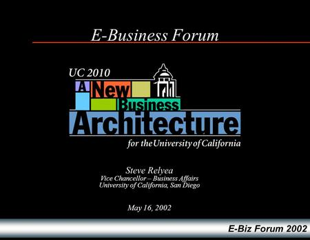 E-Biz Forum 2002 E-Business Forum May 16, 2002 Steve Relyea Vice Chancellor – Business Affairs University of California, San Diego.