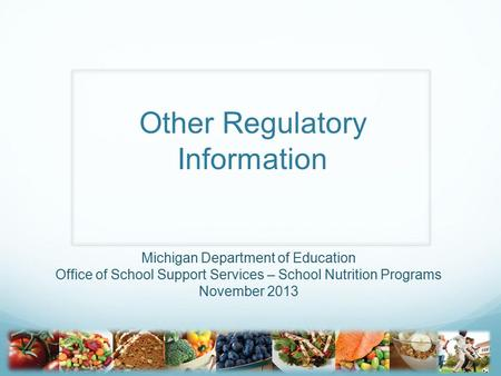 Other Regulatory Information Michigan Department of Education Office of School Support Services – School Nutrition Programs November 2013.