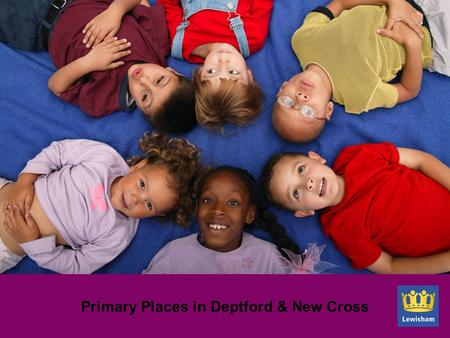 Primary Places in Deptford & New Cross. Background Births in Lewisham have increased by 34% between 2000/01 and 2009/10 Conversion rate of births to requests.