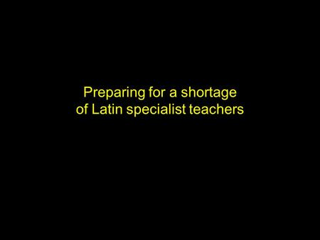 Preparing for a shortage of Latin specialist teachers.