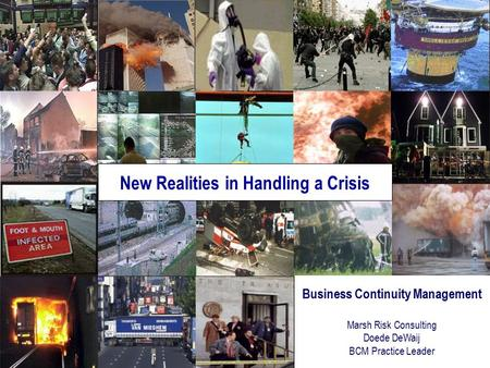 Business Continuity Management Marsh Risk Consulting Doede DeWaij BCM Practice Leader New Realities in Handling a Crisis.