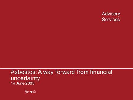 PwC Advisory Services Asbestos: A way forward from financial uncertainty 14 June 2005.