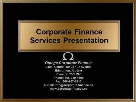 Corporate Finance Services Presentation Omega Corporate Finance Excel Centre, 18104-102 Avenue Edmonton, Alberta Canada T5S 1S7 Phone: 866-240-4808 Fax: