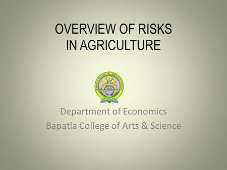 OVERVIEW OF RISKS IN AGRICULTURE Department of Economics Bapatla College of Arts & Science.