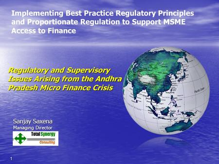 Regulatory and Supervisory Issues Arising from the Andhra Pradesh Micro Finance Crisis 1 Sanjay Saxena Managing Director Implementing Best Practice Regulatory.