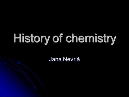 History of chemistry Jana Nevrlá. Chemistry has been important since ancient times The processing of natural ores to produce metals The processing of.