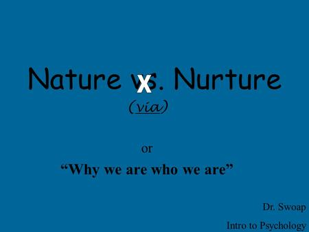"Nature vs. Nurture (via) or ""Why we are who we are"" Dr. Swoap Intro to Psychology."