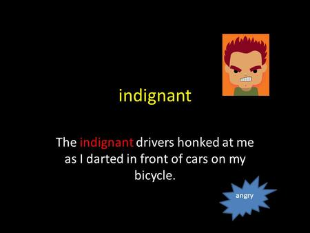 indignant The indignant drivers honked at me as I darted in front of cars on my bicycle. angry.