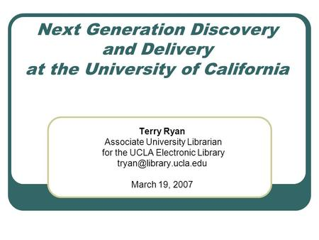 Next Generation Discovery and Delivery at the University of California Terry Ryan Associate University Librarian for the UCLA Electronic Library