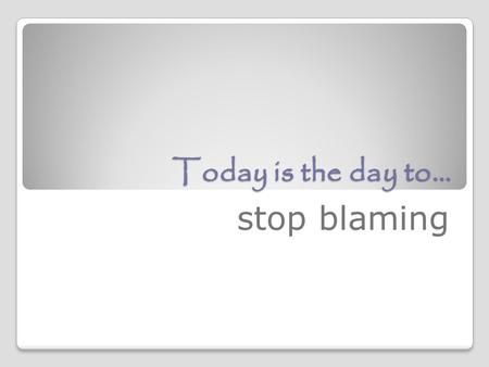 "Today is the day to… stop blaming. Stop Blaming Your Parents! YES, even adults still sometimes blame their parents. ""Some people spend years of their."
