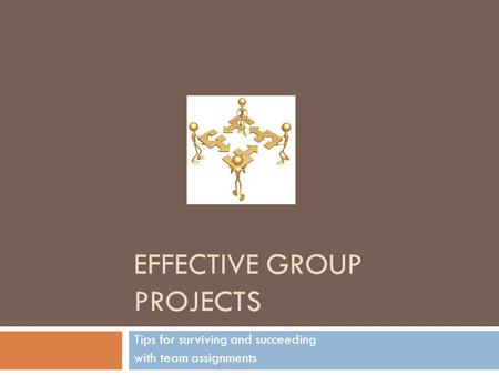 EFFECTIVE GROUP PROJECTS Tips for surviving and succeeding with team assignments.