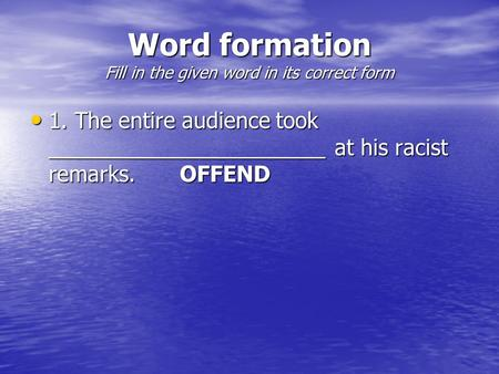 Word formation Fill in the given word in its correct form 1. The entire audience took _______________________ at his racist remarks.OFFEND 1. The entire.