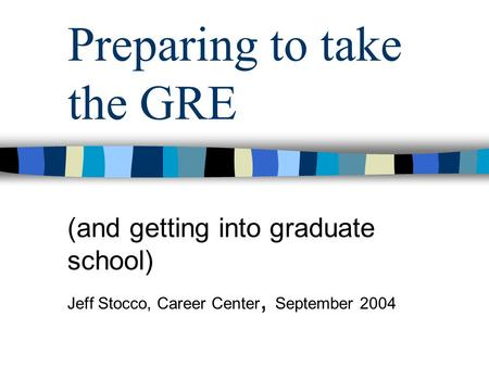 Preparing to take the GRE (and getting into graduate school) Jeff Stocco, Career Center, September 2004.