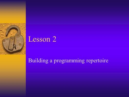 Lesson 2 Building a programming repertoire. Announcements  Homework due Monday  Will get considerably more difficult, so take advantage of relative.