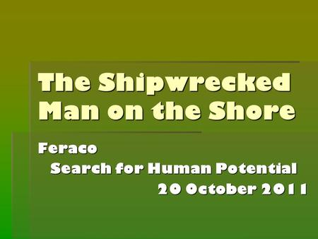The Shipwrecked Man on the Shore Feraco Search for Human Potential 20 October 2011.
