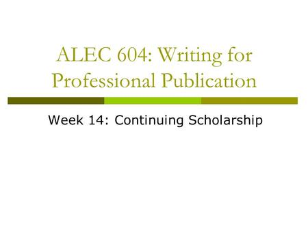 ALEC 604: Writing for Professional Publication Week 14: Continuing Scholarship.