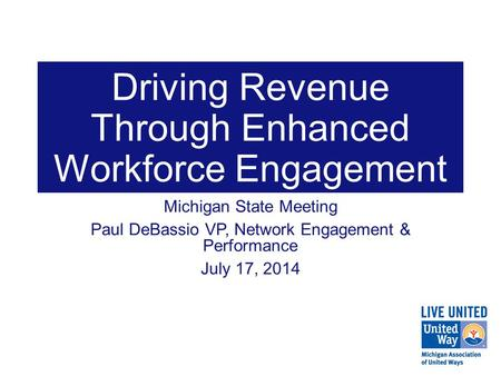 Driving Revenue Through Enhanced Workforce Engagement Michigan State Meeting Paul DeBassio VP, Network Engagement & Performance July 17, 2014.