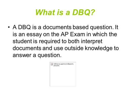 What is a DBQ? A DBQ is a documents based question. It is an essay on the AP Exam in which the student is required to both interpret documents and use.