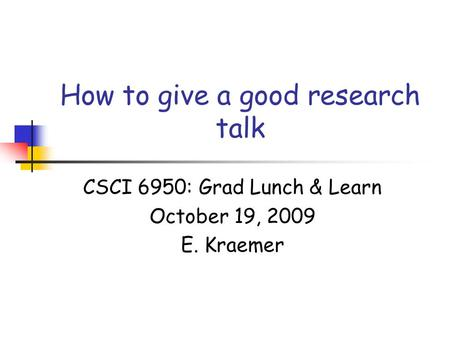 How to give a good research talk CSCI 6950: Grad Lunch & Learn October 19, 2009 E. Kraemer.