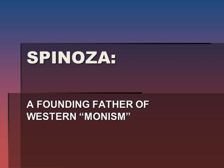 "SPINOZA: A FOUNDING FATHER OF WESTERN ""MONISM"". ""MONISM"" WAY OF THINKING THAT BOTH MIND AND BODY ARE THE SAME THING DIFFERENTLY EXPRESSED."