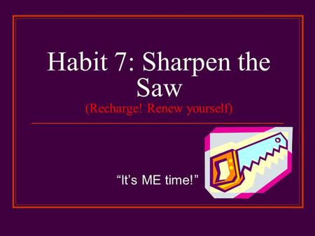 "Habit 7: Sharpen the Saw (Recharge! Renew yourself) ""It's ME time!"""